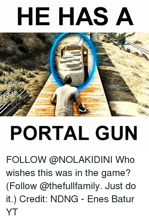 portal gun: HE HAS A  Loco  PORTAL GUN FOLLOW @NOLAKIDINI Who wishes this was in the game? (Follow @thefullfamily. Just do it.) Credit: NDNG - Enes Batur YT
