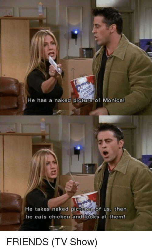Friends (TV show): He has a naked picture of Monica!  He takes naked pictures of us, then  he eats chicken andr oks at them! FRIENDS (TV Show)