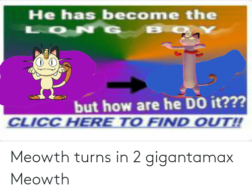 But How: He has become the  LON G  but how are he DO it???  CLICC HERE TO FIND OUT!! Meowth turns in 2 gigantamax Meowth