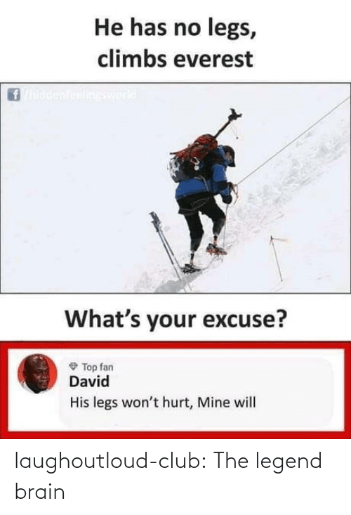 Wont: He has no legs,  climbs everest  ineswork  What's your excuse?  O Top fan  David  His legs won't hurt, Mine will laughoutloud-club:  The legend brain