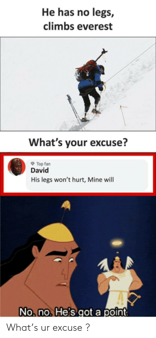 legs: He has no legs,  climbs everest  What's your excuse?  O Top fan  David  His legs won't hurt, Mine will  No, no. He's got a point What's ur excuse ?