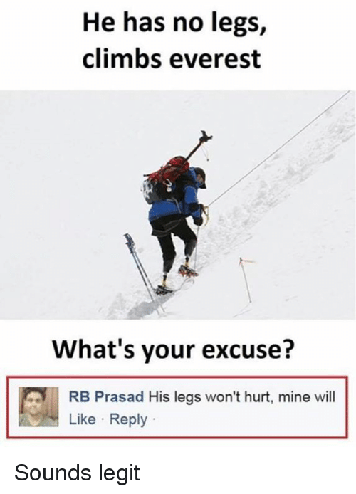 Dank, 🤖, and Everest: He has no legs,  climbs everest  What's your excuse?  RB Prasad His legs won't hurt, mine will  Like Reply Sounds legit