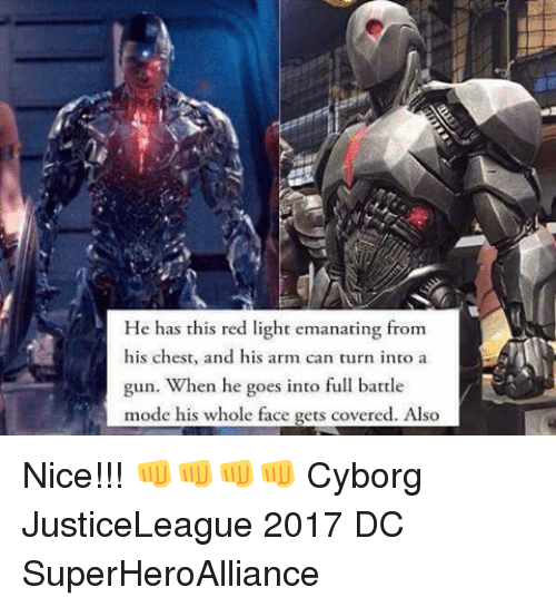 Memes, 🤖, and Cyborg: He has this red light emanating from  his chest, and his arm can turn into a  gun. When he goes into full battle  mode his whole face gets covered. Also Nice!!! 👊👊👊👊 Cyborg JusticeLeague 2017 DC SuperHeroAlliance