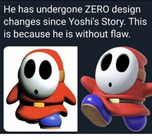 Zero, Design, and Flaw: He has undergone ZERO design  changes since Yoshi's Story. This  is because he is without flaw.