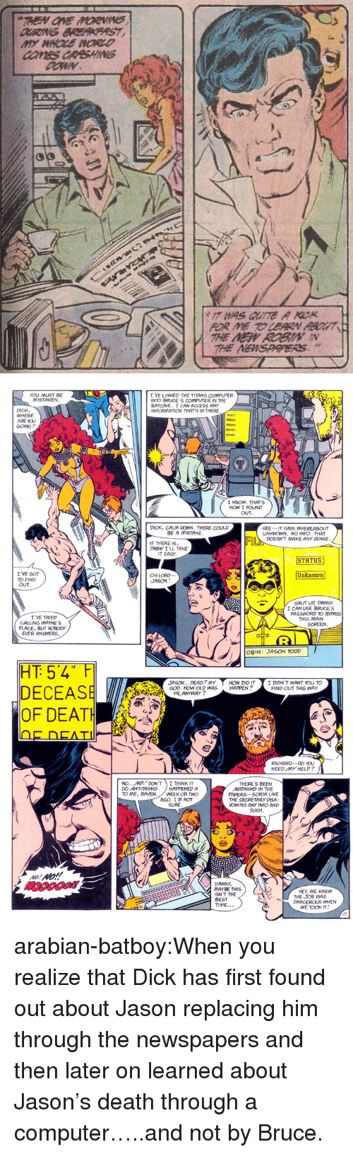 batcave: He  HE NEWSPARERS.   I 'VE LINKED THE TITANS coMPUTER  INTO BRUCE'S COMPUTER IN THE  BATCAVE. I CAN ACCESS ANY  INFORMATION THAT'S IN THERE  YOU MUST BE  MISTAKEN  DICK  WHERE  ARE YOU  GOING?  LEEE  I KNOW. THAT'S  How I ND  OuT  DICK, CALM DOWN. THERE COULD  BE A MISTAKE  SEE--IT SAYS WHEREABOUT  UNKNOWN, NO INFO. THAT  DOESN'T MAKE ANY SENSE  IF THERE 19  가esv 1'LL TAKE  IT EASY  STATUS  I 'VE GOT  TO FIND  OUT  Unknown  OH LORD--  JASON  SHUT UR DANNY.  I CAN USE BRUCE'S  PASSWORD TO BYPASS  I VE TRIED  THIS MAIN  CALLING WAYNE  SCREEN  PLACE,BUT NOBODY  EVER ANSVERS.  OBN: JASON TODD  JASON...DEAD? MYHOW DID IT I DIDN 'T WANT YOU TO  GOD. HOW OLD WAS HAPPEN?  FIND OUT THIS WAY.  HE,ANYWAY  OF DEATH  RICHARD-_ D。ou  NEED MY HELP?  no M1/ DON'T I THINK IT  DO ANYTHINGHAPPENED A  TO ME, RAVEN. WEEK OR TWO  THERE'S BEEN  MOTHING IN THE  PAPERS- SORTA LIKE  THE SECRETARY DSA  VOWING ANY INFO AND  SUCH  AGO. I'M NOT  SURE  DANNY  MAYBE THIS  İSN'T THE  BEST  TIME...  HEY, WE KNEW  THE JOB WAS  DANGEROUS WHEN  WE TOOK IT arabian-batboy:When you realize that Dick has first found out about Jason replacing him through the newspapers and then later on learned about Jason's death through a computer…..and not by Bruce.