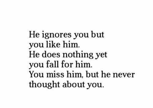 Fall, Never, and Thought: He ignores you but  you like him.  He does nothing yet  you fall for him.  You miss him, but he never  thought about you.