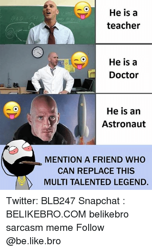 Be Like, Doctor, and Friends: He is a  teacher  OHe is a  Doctor  He is an  Astronaut  MENTION A FRIEND WHO  CAN REPLACE THIS  MULTI TALENTED LEGEND. Twitter: BLB247 Snapchat : BELIKEBRO.COM belikebro sarcasm meme Follow @be.like.bro
