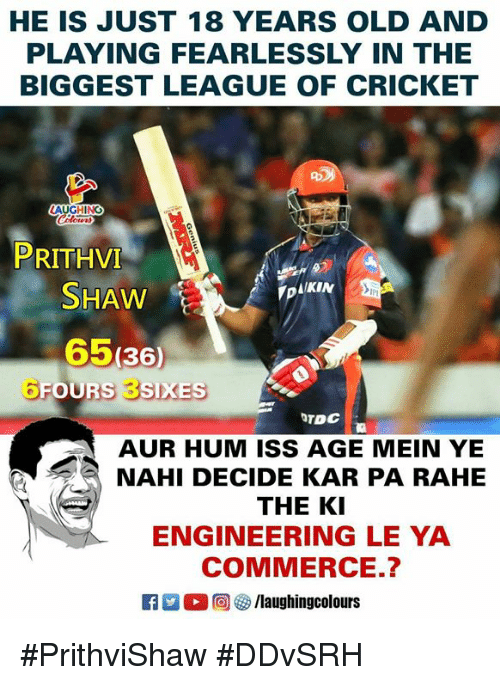 Cricket, Engineering, and Old: HE IS JUST 18 YEARS OLD AND  PLAYING FEARLESSLY IN THE  BIGGEST LEAGUE OF CRICKET  AUGHING  PRITHVI  SHAW  65(36)  ▼DIKIN  IPI  TDC  AUR HUM ISS AGE MEIN YE  NAHI DECIDE KAR PA RAHE  THE KI  ENGINEERING LE YA  COMMERCE.?  R 回 /laughingcolours #PrithviShaw #DDvSRH