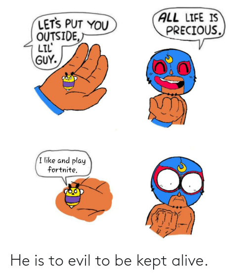 Kept Alive: He is to evil to be kept alive.