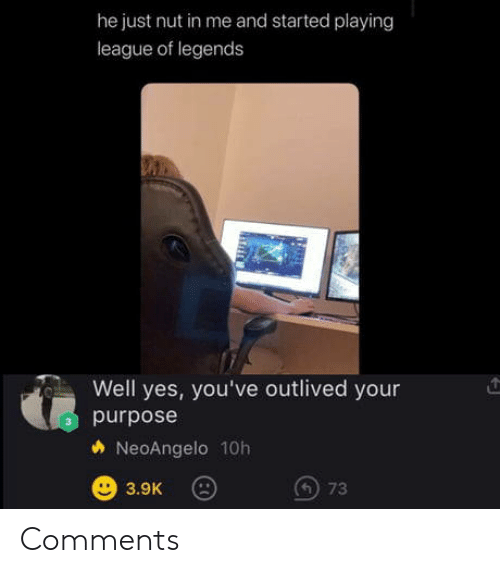 League of Legends, League, and Legends: he just nut in me and started playing  league of legends  Well yes, you've outlived your  purpose  NeoAngelo 10h  73  3.9K Comments