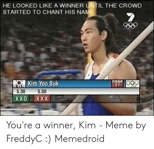 Kim Meme: HE LOOKED LIKE A WINNER UNTIL THE CROWD  STARTED TO CHANT HIS NAME  RANK  31  OKim Yoo Suk  5.30  5.50  XX0 XXX You're a winner, Kim - Meme by FreddyC :) Memedroid