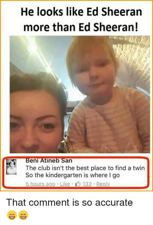 Club, Memes, and Ed Sheeran: He looks like Ed Sheeran  more than Ed Sheeran!  Beni Ine  an  The club isn't the best place to find a twin  So the kindergarten is where I go  5 hours ago Like 133 Reply That comment is so accurate 😁😁