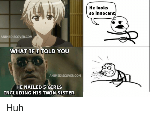 Girls, Huh, and Com: He looks  so innocent  ANIMEDISCOVER.COM  WHAT IF I TOLD YOU  ANIMEDISCOVER.COM  HE NAILED 5 GIRLS  INCLUDING HIS TWIN SISTER Huh