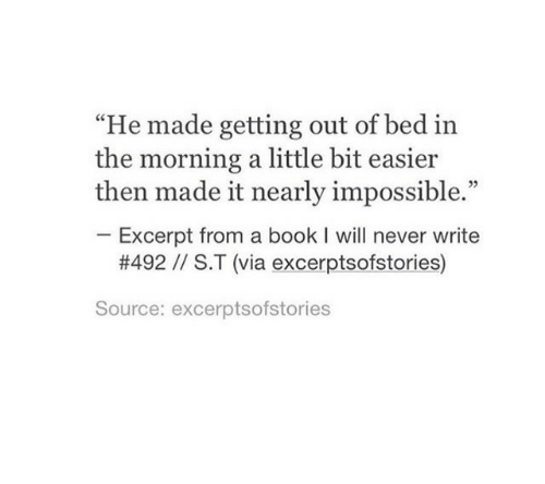 "Book, Never, and Source: ""He made getting out of bed in  the morning a little bit easier  then made it nearly impossible.""  Excerpt from a book I will never write  #492 // S.T (via excerptsofstories)  Source: excerptsofstories"