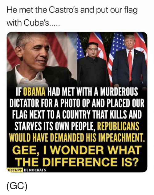 murderous: He met the Castro's and put our flag  with Cuba's...  IFOBAMA HAD MET WITH A MURDEROUS  DICTATOR FOR A PHOTO OP AND PLACED OUR  FLAG NEXT TO A COUNTRY THAT KILLS AND  STARVES ITS OWN PEOPLE, REPUBLICANS  WOULD HAVE DEMANDED HIS IMPEACHMENT  GEE, I WONDER WHAT  THE DIFFERENCE IS?  OCCUPY  DEMOCRATS (GC)