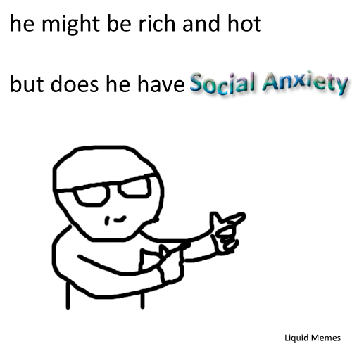Liquidized: he might be rich and hot  but does he have Social Anxiety  Liquid Memes