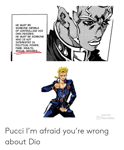 Power, Dio, and Editor: HE MUST BE  SOMEONE CAPABLE  OF CONTROLLING HIS  OWN DESIRES  HE MUST BE SOMEONE  WHO IS NOT  INTERESTED IN  POLITICAL POWER,  FAME, WEALTH  SEXUAL DESIRES...  MADE WITH  Photo Editor Pucci I'm afraid you're wrong about Dio