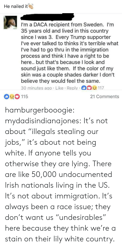 "Irish, Target, and Tumblr: He nailed it  I'm a DACA recipient from Sweden. l'm  35 years old and lived in this country  since I was 3. Every Trump supporter  I've ever talked to thinks it's terrible what  I've had to go thru in the immigration  process and think I have a right to be  here.. but that's because I look and  sound just like them. If the color of my  skin was a couple shades darker I dont  believe they would feel the same.  30 minutes ago. Like Reply 117  115  21 Comments hamburgerbooogie:  mydadisindianajones: It's not about ""illegals stealing our jobs,"" it's about not being white. If anyone tells you otherwise they are lying.  There are like 50,000 undocumented Irish nationals living in the US.  It's not about immigration. It's always been a race issue; they don't want us ""undesirables"" here because they think we're a stain on their lily white country."