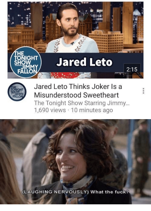 Joker, Fuck, and Jared: HE  ONIGHT  HO  TJared Leto  2:15  Jared Leto Thinks Joker Is a  Misunderstood Sweetheart  The Tonight Show Starring Jimmy  1,690 views 10 minutes ago  IM   LAUGHING NERVOUSLY) What the fuck?