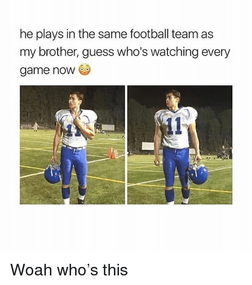 Football, Game, and Guess: he plays in the same football team as  my brother, guess who's watching every  game noW Woah who's this