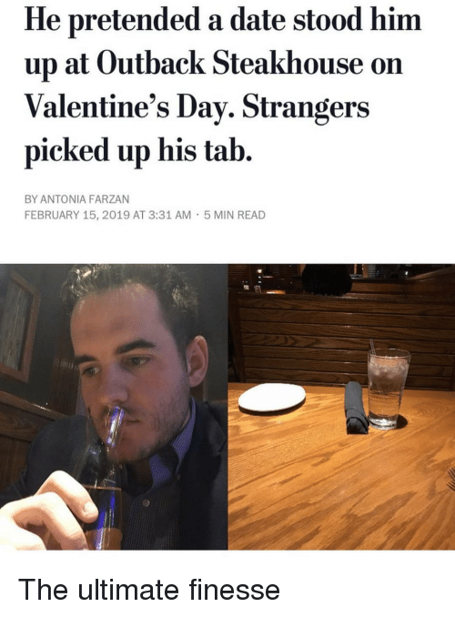 Date, Outback, and Outback Steakhouse: He pretended a date stood him  up at Outback Steakhouse on  Valentine's Dav. Strangers  picked up his tab.  BY ANTONIA FARZAN  FEBRUARY 15, 2019 AT 3:31 AM  5 MIN READ The ultimate finesse