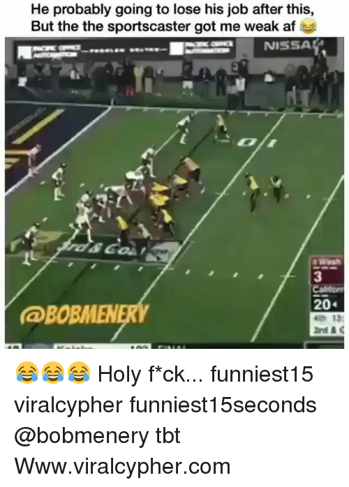 Af, Funny, and Tbt: He probably going to lose his job after this,  But the the sportscaster got me weak af  3  20  @BOBMENERY  13: 😂😂😂 Holy f*ck... funniest15 viralcypher funniest15seconds @bobmenery tbt Www.viralcypher.com