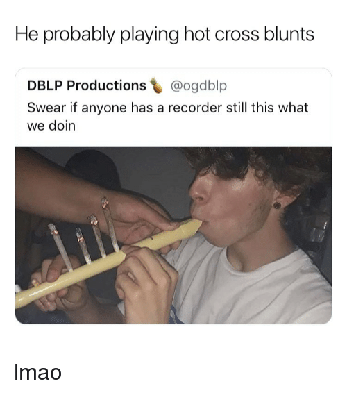Blunts, Lmao, and Weed: He probably playing hot cross blunts  DBLP Productions @ogdblp  Swear if anyone has a recorder still this what  we doin lmao