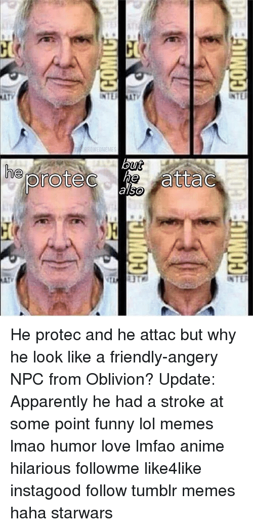 Anime, Apparently, and Funny: he prote  tta He protec and he attac but why he look like a friendly-angery NPC from Oblivion? Update: Apparently he had a stroke at some point funny lol memes lmao humor love lmfao anime hilarious followme like4like instagood follow tumblr memes haha starwars