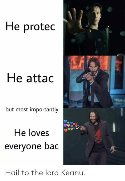 Reddit, Lord, and Hail: He protec  He attac  but most importantly  He loves  everyone bac Hail to the lord Keanu.
