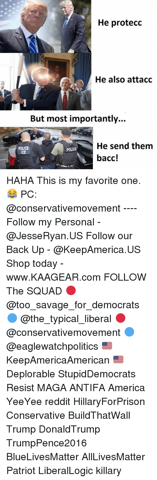 Reddits: He protecc  He also attacc  But most importantly...  He send them  bacc!  POLICE  ICE  POLICE HAHA This is my favorite one. 😂 PC: @conservativemovement ---- Follow my Personal - @JesseRyan.US Follow our Back Up - @KeepAmerica.US Shop today - www.KAAGEAR.com FOLLOW The SQUAD 🔴 @too_savage_for_democrats 🔵 @the_typical_liberal 🔴 @conservativemovement 🔵 @eaglewatchpolitics 🇺🇸 KeepAmericaAmerican 🇺🇸 Deplorable StupidDemocrats Resist MAGA ANTIFA America YeeYee reddit HillaryForPrison Conservative BuildThatWall Trump DonaldTrump TrumpPence2016 BlueLivesMatter AllLivesMatter Patriot LiberalLogic killary