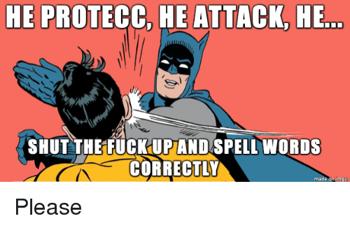 Words, Made, and Please: HE PROTECC, HE ATTACK, HE  SHUT THE FUCKUPAND SPELL WORDS  CORRECTLY  made on imgu Please