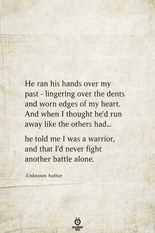 Being Alone, Run, and Heart: He ran his hands over my  past lingering over the dents  and worn edges of my heart.  And when I thought he'd run  away like the others had...  he told me I was a warrior,  and that I'd never fight  another battle alone.  -Unknown Author  RELATIONSHIP  ES