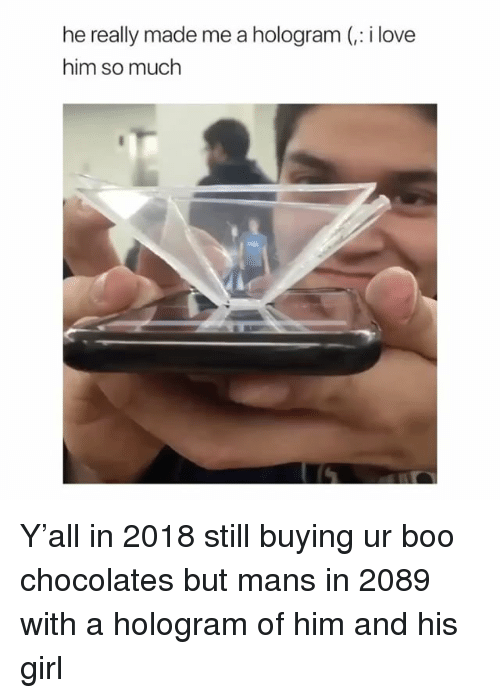 Boo, Love, and Girl: he really made me a hologram (,: i love  him so much Y'all in 2018 still buying ur boo chocolates but mans in 2089 with a hologram of him and his girl