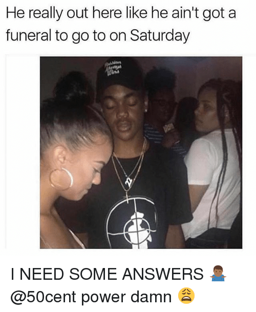 Memes, Power, and 50cent: He really out here like he ain't got a  funeral to go to on Saturday I NEED SOME ANSWERS 🤷🏾♂️ @50cent power damn 😩