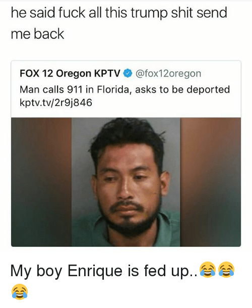 Memes, Shit, and Florida: he said fuck all this trump shit send  me back  FOX 12 Oregon KPTV @fox12oregon  Man calls 911 in Florida, asks to be deported  kptv.tv/2r9j846 My boy Enrique is fed up..😂😂😂