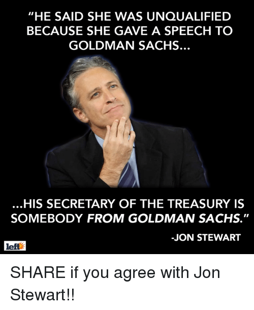 """Jon Stewart: """"HE SAID SHE WAS UNQUALIFIED  BECAUSE SHE GAVE A SPEECH TO  GOLDMAN SACHS.  HIS SECRETARY OF THE TREASURY IS  SOMEBODY FROM GOLDMAN SACHS.""""  -JON STEWART  left SHARE if you agree with Jon Stewart!!"""