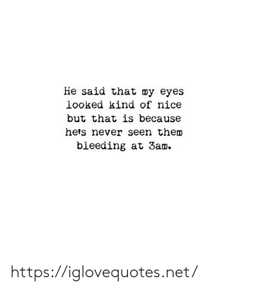 Never, Nice, and Net: He said that my eyes  looked kind of nice  but that is because  hets never seen them  bleeding at 3am. https://iglovequotes.net/