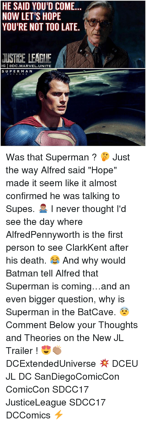 """batcave: HE SAID YOU'D COME.  NOW LET'S HOPE  YOU'RE NOT TOO LATE.  JUSTEE LEAGIIE  IG @DC.MARVEL.UNITE  SUPER M A N  RETURN S Was that Superman ? 🤔 Just the way Alfred said """"Hope"""" made it seem like it almost confirmed he was talking to Supes. 🤷🏽♂️ I never thought I'd see the day where AlfredPennyworth is the first person to see ClarkKent after his death. 😂 And why would Batman tell Alfred that Superman is coming…and an even bigger question, why is Superman in the BatCave. 😨 Comment Below your Thoughts and Theories on the New JL Trailer ! 😍👏🏽 DCExtendedUniverse 💥 DCEU JL DC SanDiegoComicCon ComicCon SDCC17 JusticeLeague SDCC17 DCComics ⚡️"""