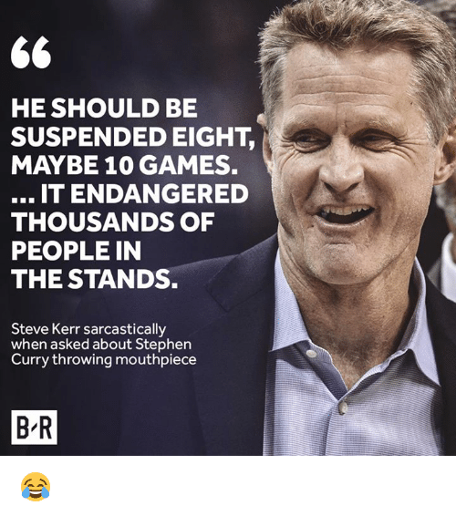 Stephen, Stephen Curry, and Games: HE SHOULD BE  SUSPENDED EIGHT,  MAYBE 10 GAMES.  IT ENDANGERED  THOUSANDS OF  PEOPLE IN  THE STANDS.  Steve Kerr sarcastically  when asked about Stephen  Curry throwing mouthpiece  B-R 😂