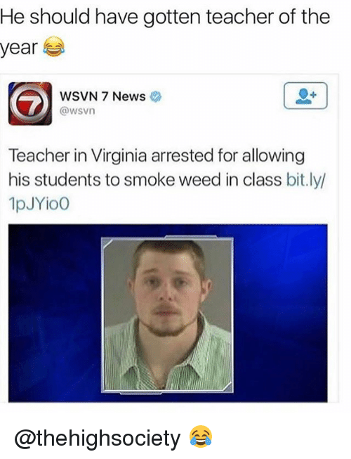 Memes, News, and Teacher: He should have gotten teacher of the  year  WSVN 7 News  @wsvn  Teacher in Virginia arrested for allowing  his students to smoke weed in class bit.ly/  1pJYioo @thehighsociety 😂