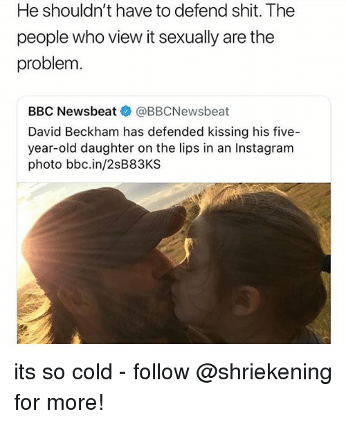 David Beckham, Instagram, and Memes: He shouldn't have to defend shit. The  people who view it sexually are the  problem  BBC Newsbeat@》 @BBCNewsbeat  David Beckham has defended kissing his five-  year-old daughter on the lips in an Instagram  photo bbc.in/2sB83KS its so cold - follow @shriekening for more!
