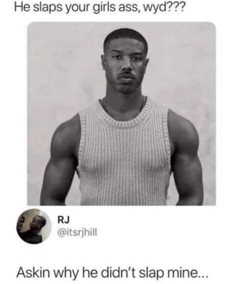 Ass, Girls, and Wyd: He slaps your girls ass, wyd???  RJ  @itsrjhill  Askin why he didn't slap mine...
