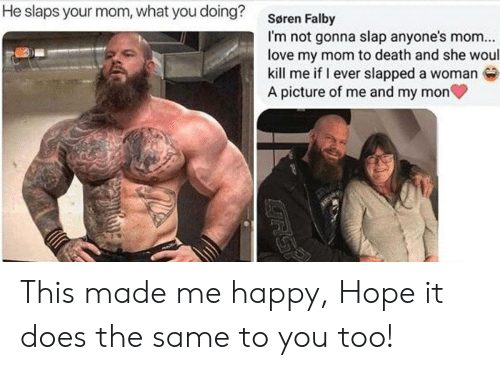 Love, Death, and Happy: He slaps your mom, what you doing?  Søren Falby  I'm not gonna slap anyone's mom..  love my mom to death and she woul  kill me if I ever slapped a woman  A picture of me and my mon This made me happy, Hope it does the same to you too!