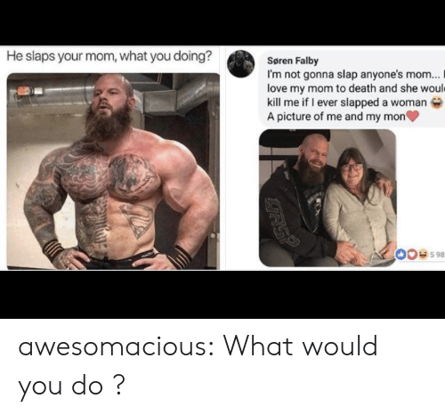 Love, Tumblr, and Blog: He slaps your mom, what you doing?  Søren Falby  I'm not gonna slap anyone's mom...  love my mom to death and she would  kill me if I ever slapped a woman  A picture of me and my mon  00e598  RSP awesomacious:  What would you do ?