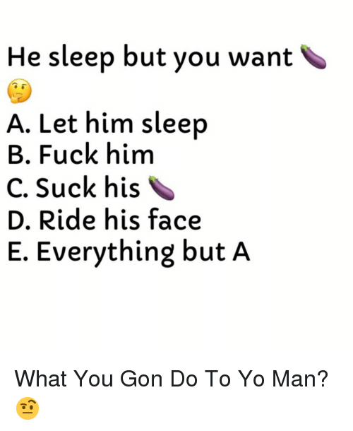 Yo, Fuck, and Dank Memes: He sleep but you want  A. Let him sleep  B. Fuck him  C. Suck his  D. Ride his face  E. Everything but A What You Gon Do To Yo Man? 🤨