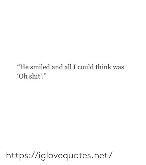 "I Could: ""He smiled and all I could think was  ""Oh shit'."" https://iglovequotes.net/"
