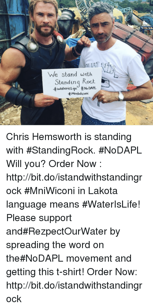 Chris Hemsworth, Memes, and 🤖: he stand with  Standing  Rock  NoDAPL  tt MniWiconi Chris Hemsworth is standing with #StandingRock. #NoDAPL Will you? Order Now : http://bit.do/istandwithstandingrock   #MniWiconi in Lakota language means #WaterIsLife! Please support and#RezpectOurWater by spreading the word on the#NoDAPL movement and getting this t-shirt!  Order Now: http://bit.do/istandwithstandingrock
