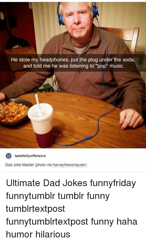 """Dads Jokes: He stole my headphones, put the plug under the soda,  and told me he was listening to """"pop"""" music  to  tastefully offensive  Dad Joke Master (photo via harveythecomputer) Ultimate Dad Jokes funnyfriday funnytumblr tumblr funny tumblrtextpost funnytumblrtextpost funny haha humor hilarious"""