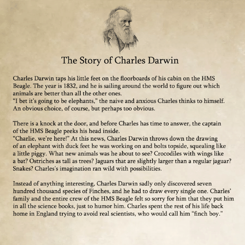 """The Captain: he Story of Charles Darwin  Charles Darwin taps his little feet on the floorboards of his cabin on the HMS  Beagle. The year is 1832, and he is sailing around the world to figure out which  animals are better than all the other ones  """"I bet it's going to be elephants,"""" the naive and anxious Charles thinks to himself.  An obvious choice, of course, but perhaps too obvious.  There is a knock at the door, and before Charles has time to answer, the captain  of the HMS Beagle peeks his head inside.  """"Charlie, we're here!"""" At this news, Charles Darwin throws down the drawing  of an elephant with duck feet he was working on and bolts topside, squealing like  a little piggy. What new animals was he about to see? Crocodiles with wings like  a bat? Ostriches as tall as trees? Jaguars that are slightly larger than a regular jaguar?  Snakes? Charles's imagination ran wild with possibilities.  Instead of anything interesting, Charles Darwin sadly only discovered seven  hundred thousand species of Finches, and he had to draw every single one. Charles'  family and the entire crew of the HMS Beagle felt so sorry for him that they put him  in all the science books, just to humor him. Charles spent the rest of his life back  home in England trying to avoid real scientists, who would call him """"finch boy."""""""