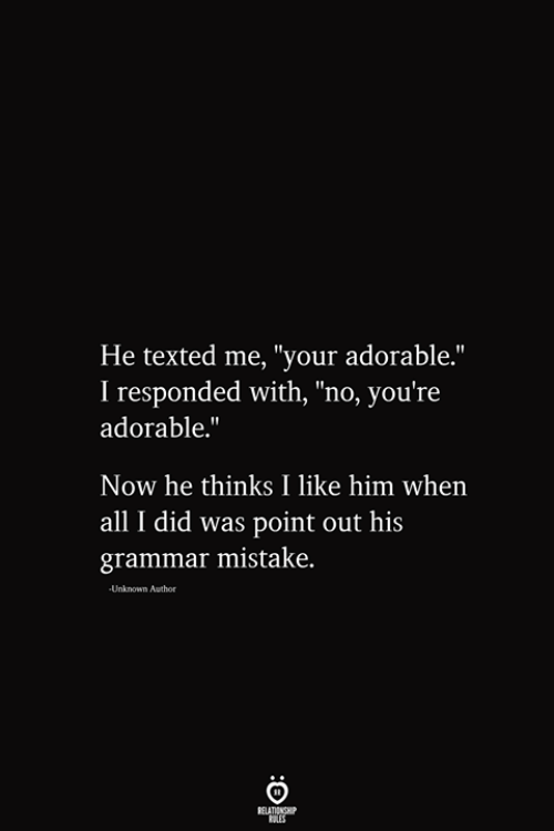 "Adorable, Him, and Unknown: He texted me, ""your adorable.""  I responded with, ""no, you're  adorable.""  Now he thinks I like him when  